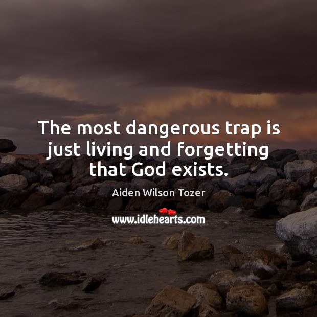 The most dangerous trap is just living and forgetting that God exists. Image