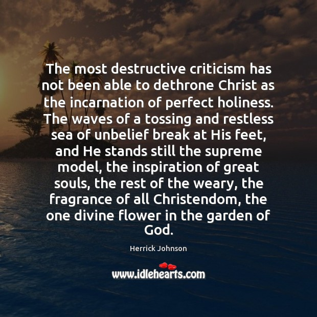 The most destructive criticism has not been able to dethrone Christ as Flowers Quotes Image