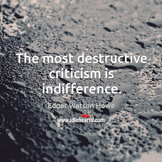 The most destructive criticism is indifference. Image