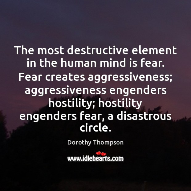 The most destructive element in the human mind is fear. Fear creates Dorothy Thompson Picture Quote