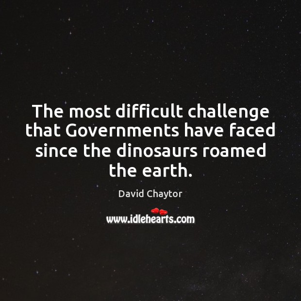The most difficult challenge that Governments have faced since the dinosaurs roamed Image