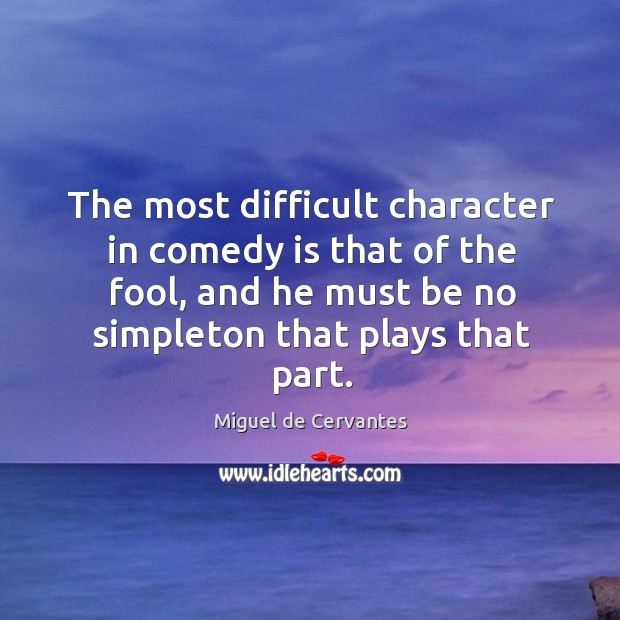 Image, The most difficult character in comedy is that of the fool, and he must be no simpleton that plays that part.