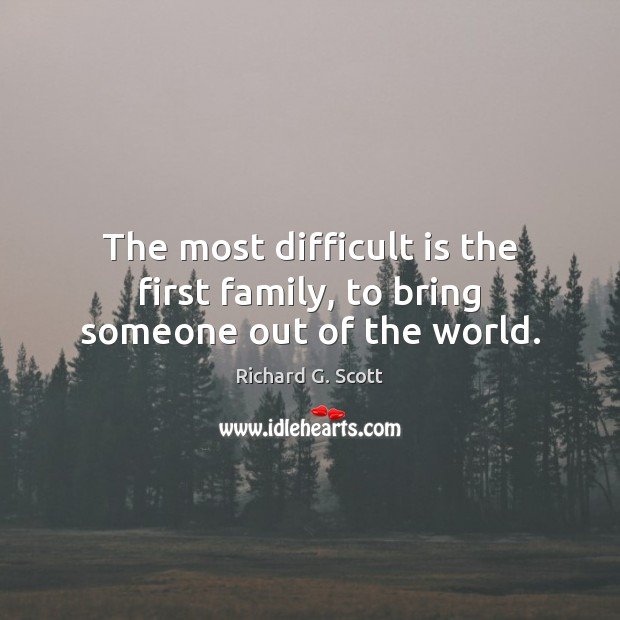 The most difficult is the first family, to bring someone out of the world. Richard G. Scott Picture Quote