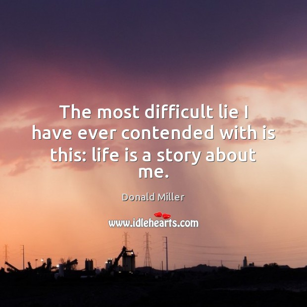 The most difficult lie I have ever contended with is this: life is a story about me. Donald Miller Picture Quote