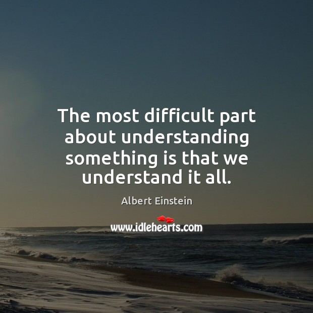 Image, The most difficult part about understanding something is that we understand it all.