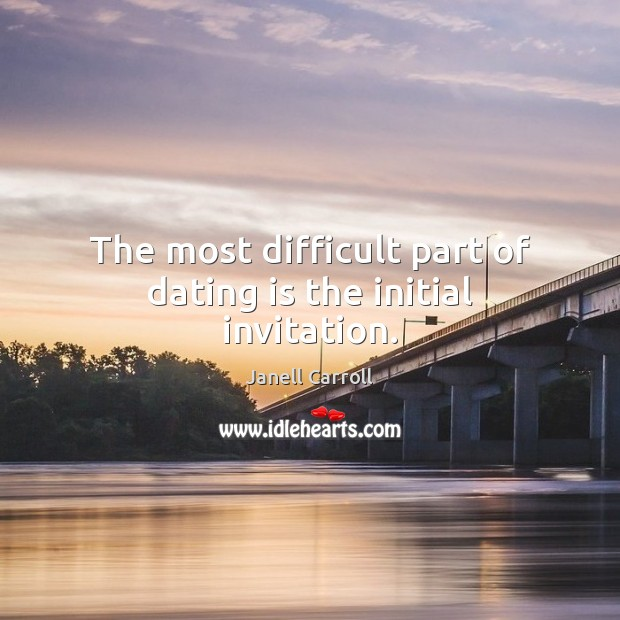 The most difficult part of dating is the initial invitation. Dating Quotes Image