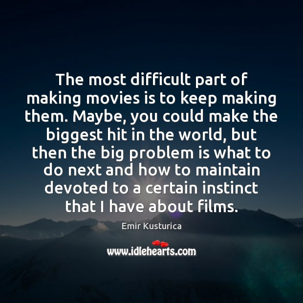 The most difficult part of making movies is to keep making them. Image