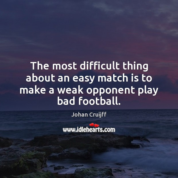 The most difficult thing about an easy match is to make a weak opponent play bad football. Johan Cruijff Picture Quote