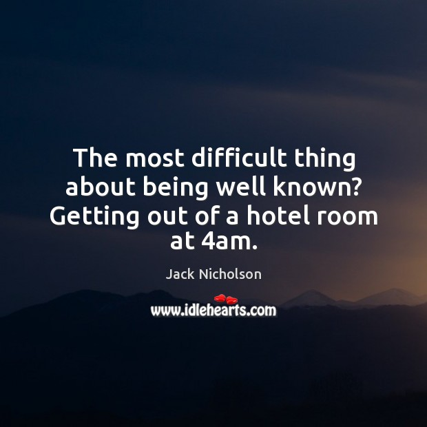 The most difficult thing about being well known? Getting out of a hotel room at 4am. Jack Nicholson Picture Quote