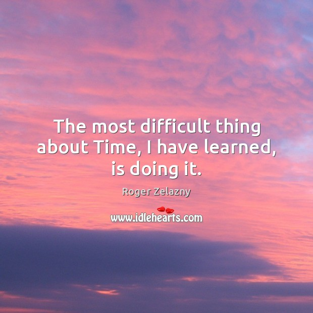 Image, The most difficult thing about Time, I have learned, is doing it.