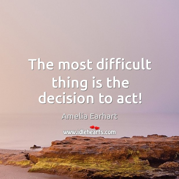 The most difficult thing is the decision to act! Image