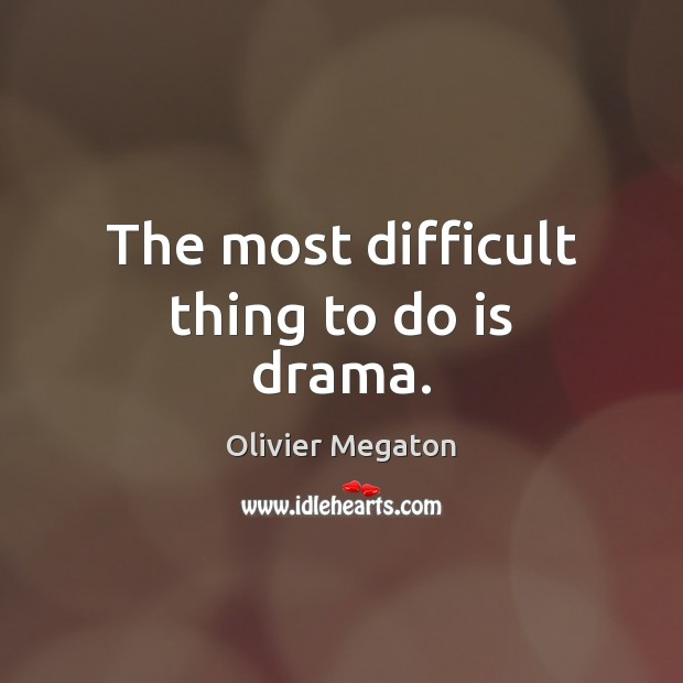 The most difficult thing to do is drama. Image