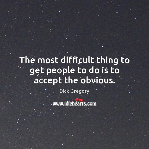 The most difficult thing to get people to do is to accept the obvious. Dick Gregory Picture Quote