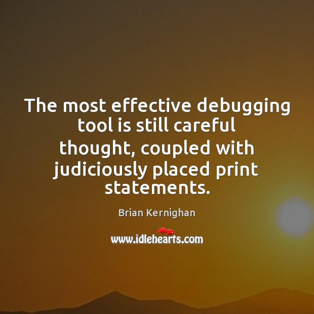 The most effective debugging tool is still careful thought, coupled with judiciously Image