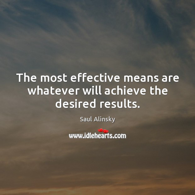 The most effective means are whatever will achieve the desired results. Saul Alinsky Picture Quote