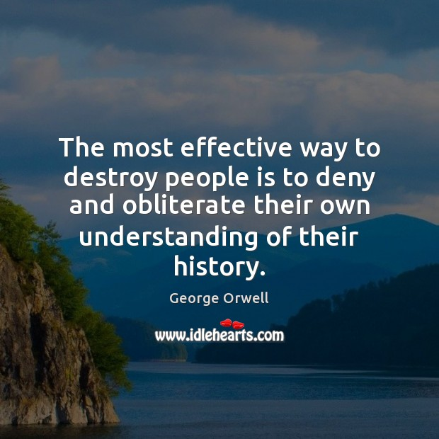 The most effective way to destroy people is to deny and obliterate Understanding Quotes Image