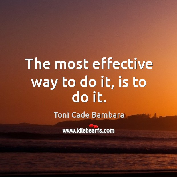 The most effective way to do it, is to do it. Toni Cade Bambara Picture Quote