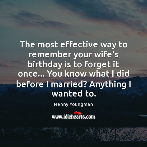 The most effective way to remember your wife's birthday is to forget Birthday Quotes Image