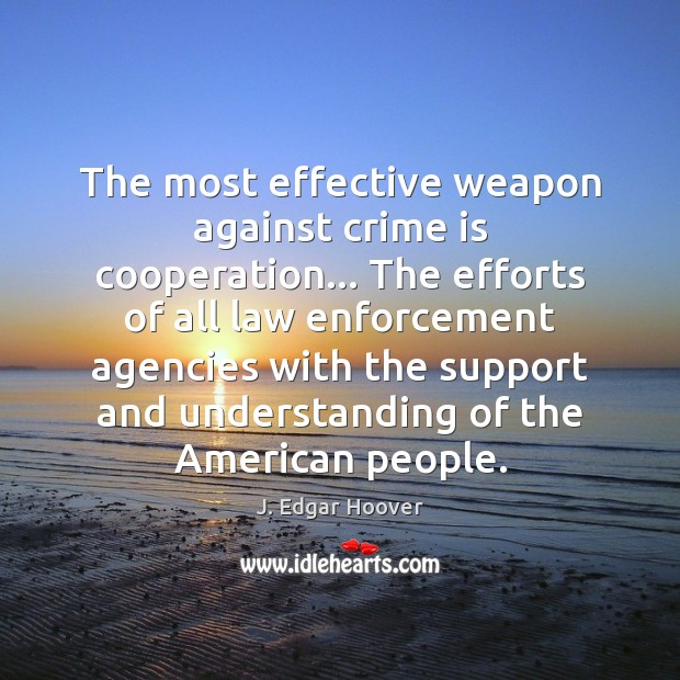 The most effective weapon against crime is cooperation… The efforts of all J. Edgar Hoover Picture Quote