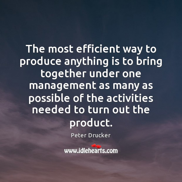 The most efficient way to produce anything is to bring together under Peter Drucker Picture Quote