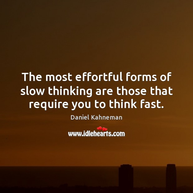 The most effortful forms of slow thinking are those that require you to think fast. Image