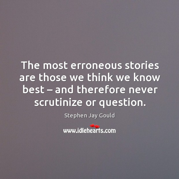 The most erroneous stories are those we think we know best – and therefore never scrutinize or question. Image