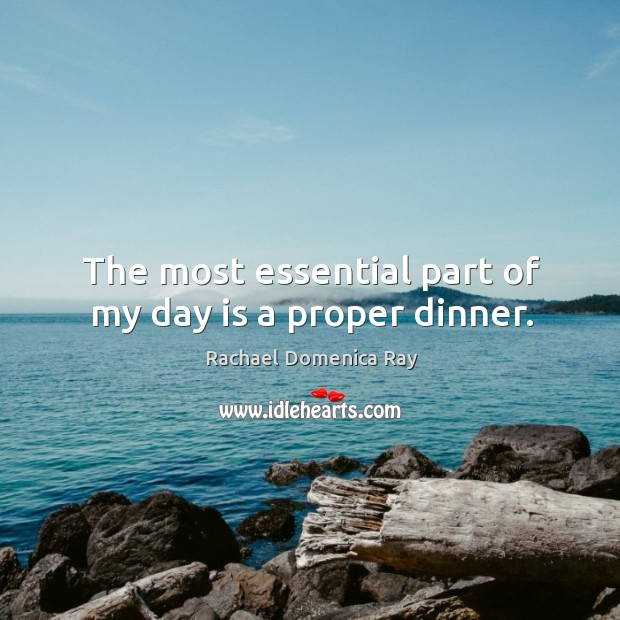 The most essential part of my day is a proper dinner. Rachael Domenica Ray Picture Quote