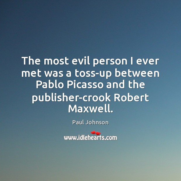 The most evil person I ever met was a toss-up between Pablo Image