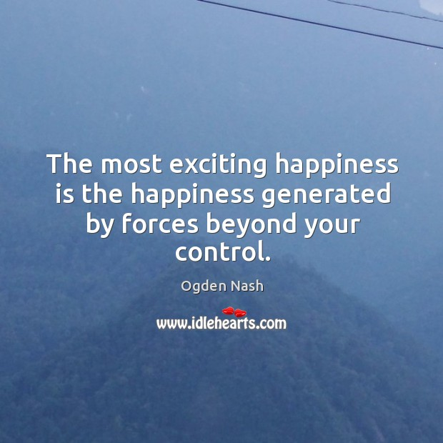 Image, The most exciting happiness is the happiness generated by forces beyond your control.