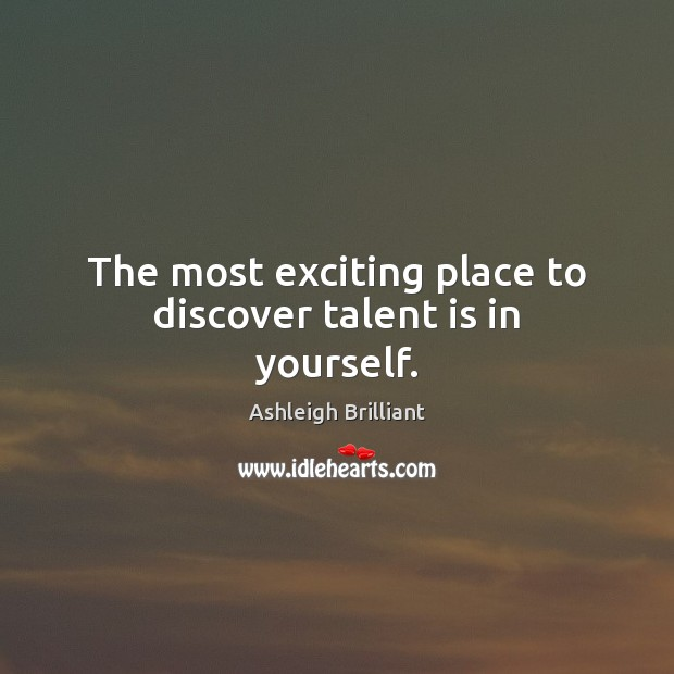 The most exciting place to discover talent is in yourself. Ashleigh Brilliant Picture Quote