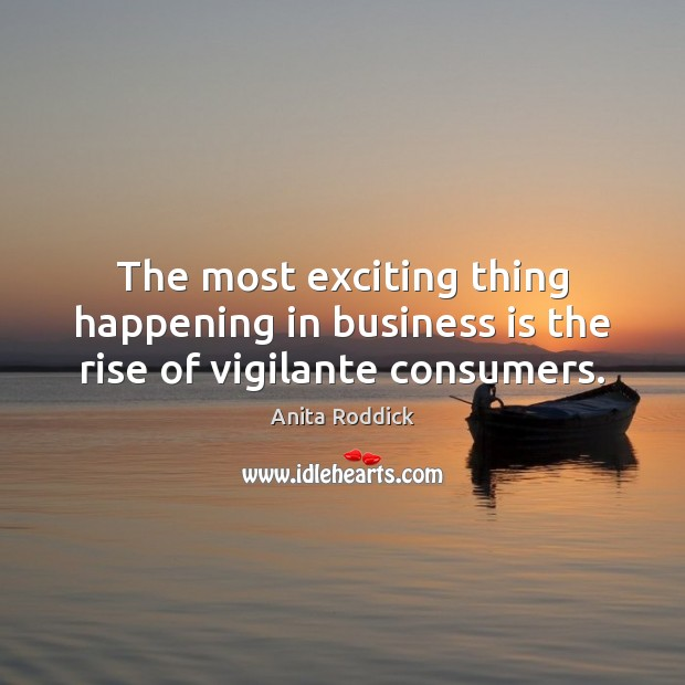 The most exciting thing happening in business is the rise of vigilante consumers. Anita Roddick Picture Quote