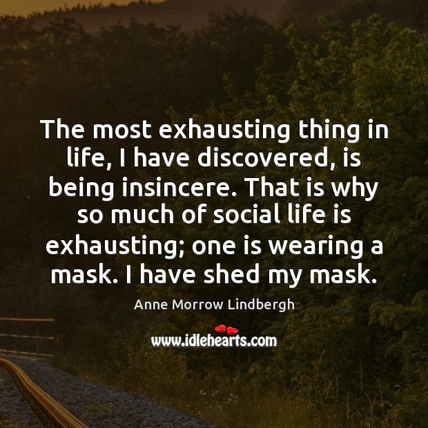 The most exhausting thing in life, I have discovered, is being insincere. Anne Morrow Lindbergh Picture Quote