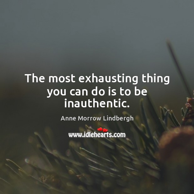The most exhausting thing you can do is to be inauthentic. Anne Morrow Lindbergh Picture Quote