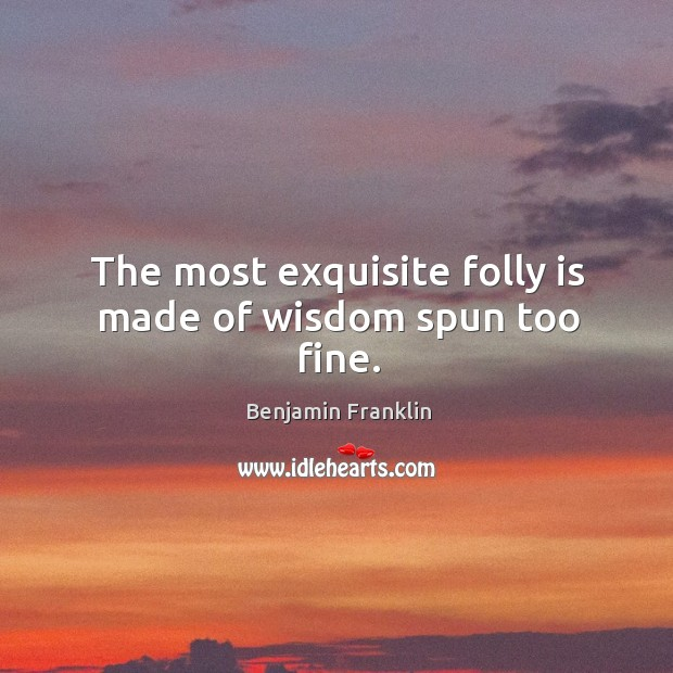 Image, The most exquisite folly is made of wisdom spun too fine.