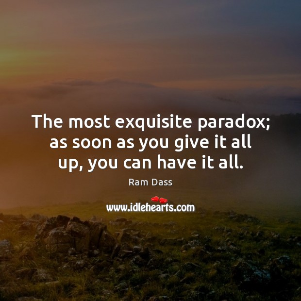 Image, The most exquisite paradox; as soon as you give it all up, you can have it all.