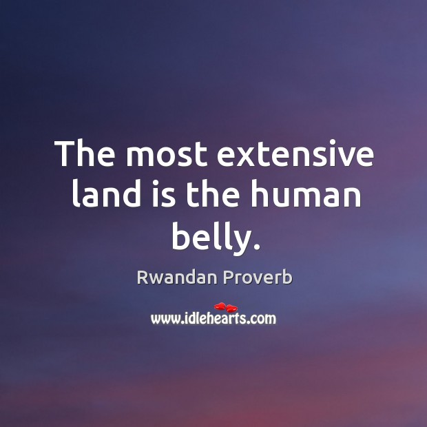 The most extensive land is the human belly. Rwandan Proverbs Image