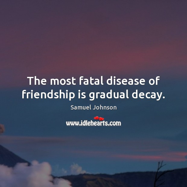 Image about The most fatal disease of friendship is gradual decay.