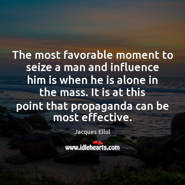 The most favorable moment to seize a man and influence him is Jacques Ellul Picture Quote