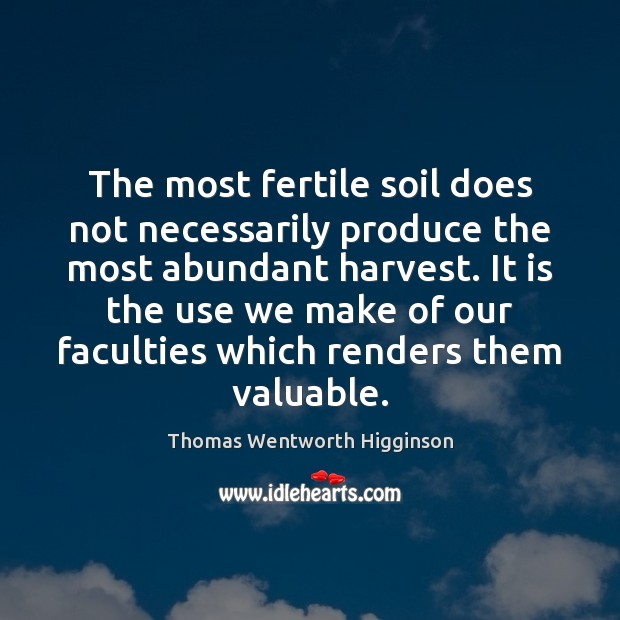 The most fertile soil does not necessarily produce the most abundant harvest. Thomas Wentworth Higginson Picture Quote