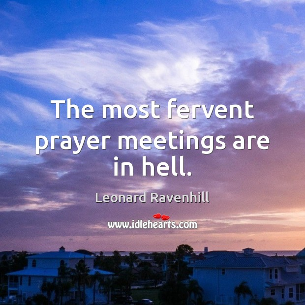 The most fervent prayer meetings are in hell. Leonard Ravenhill Picture Quote
