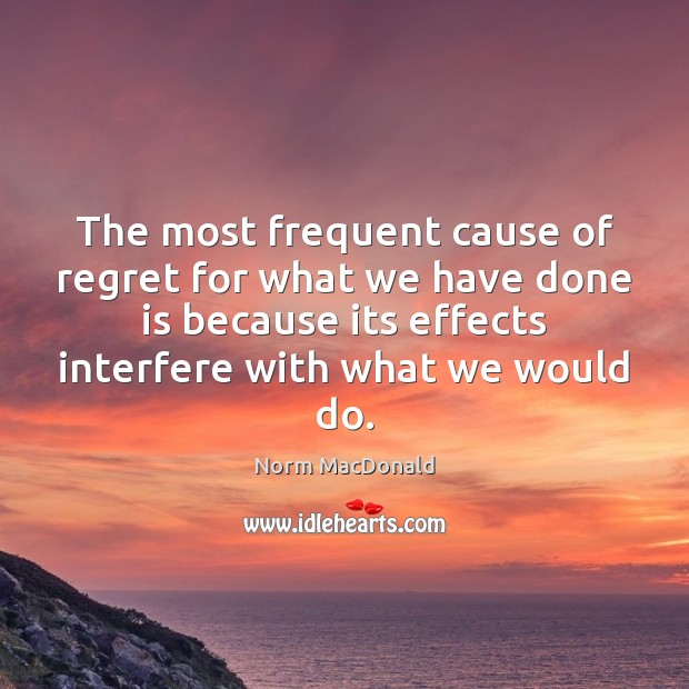 The most frequent cause of regret for what we have done is Norm MacDonald Picture Quote