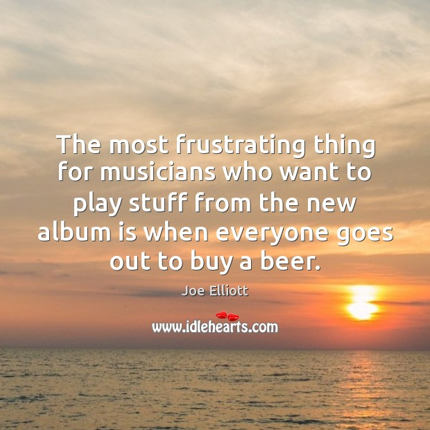 The most frustrating thing for musicians who want to play stuff from Joe Elliott Picture Quote