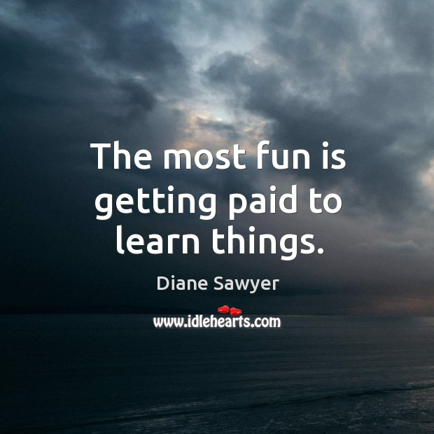 The most fun is getting paid to learn things. Diane Sawyer Picture Quote