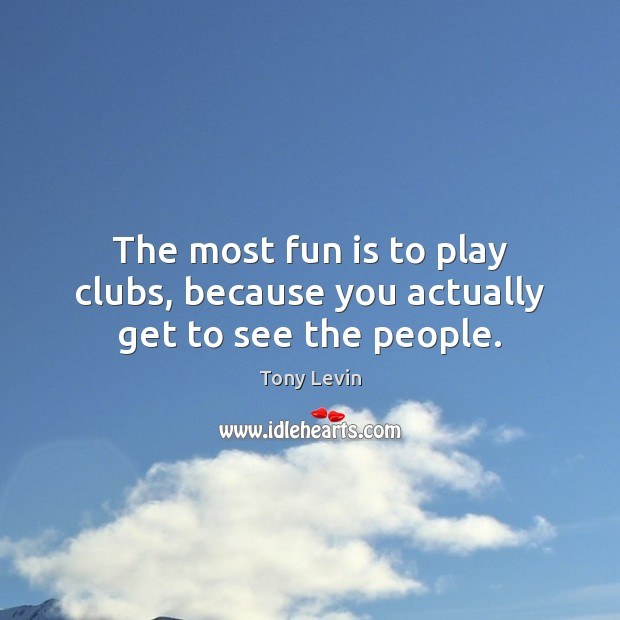 The most fun is to play clubs, because you actually get to see the people. Image