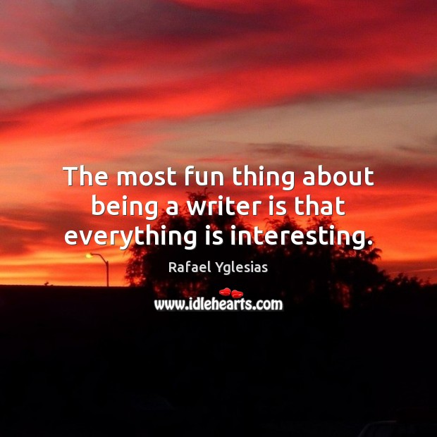 The most fun thing about being a writer is that everything is interesting. Image