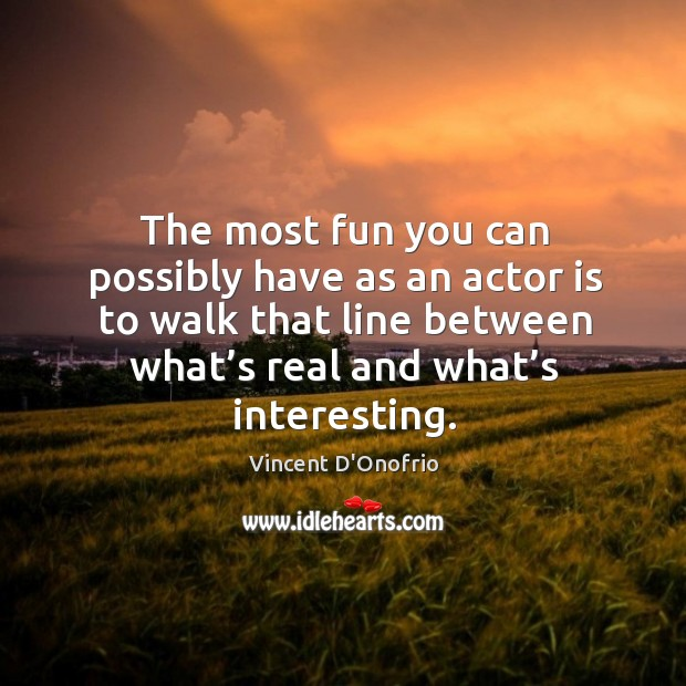 The most fun you can possibly have as an actor is to walk that line between what's real and what's interesting. Image