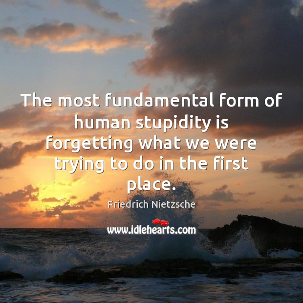 The most fundamental form of human stupidity is forgetting what we were Image