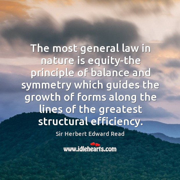 The most general law in nature is equity-the principle of balance and symmetry which guides Sir Herbert Edward Read Picture Quote