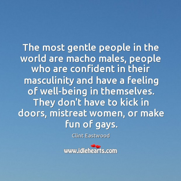 The most gentle people in the world are macho males, people who Image