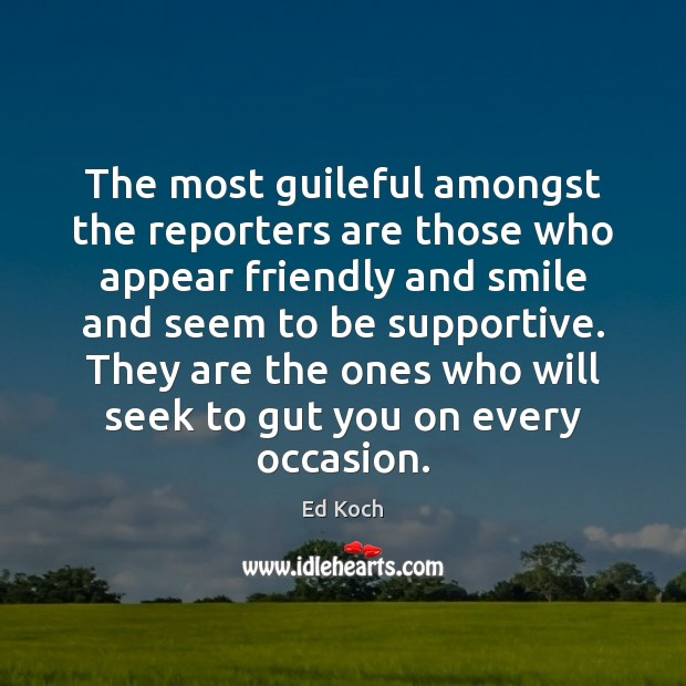 The most guileful amongst the reporters are those who appear friendly and Ed Koch Picture Quote